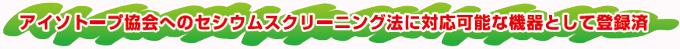 アイソトープ協会へのセシウムスクリーニング法に対応可能な機器として登録済